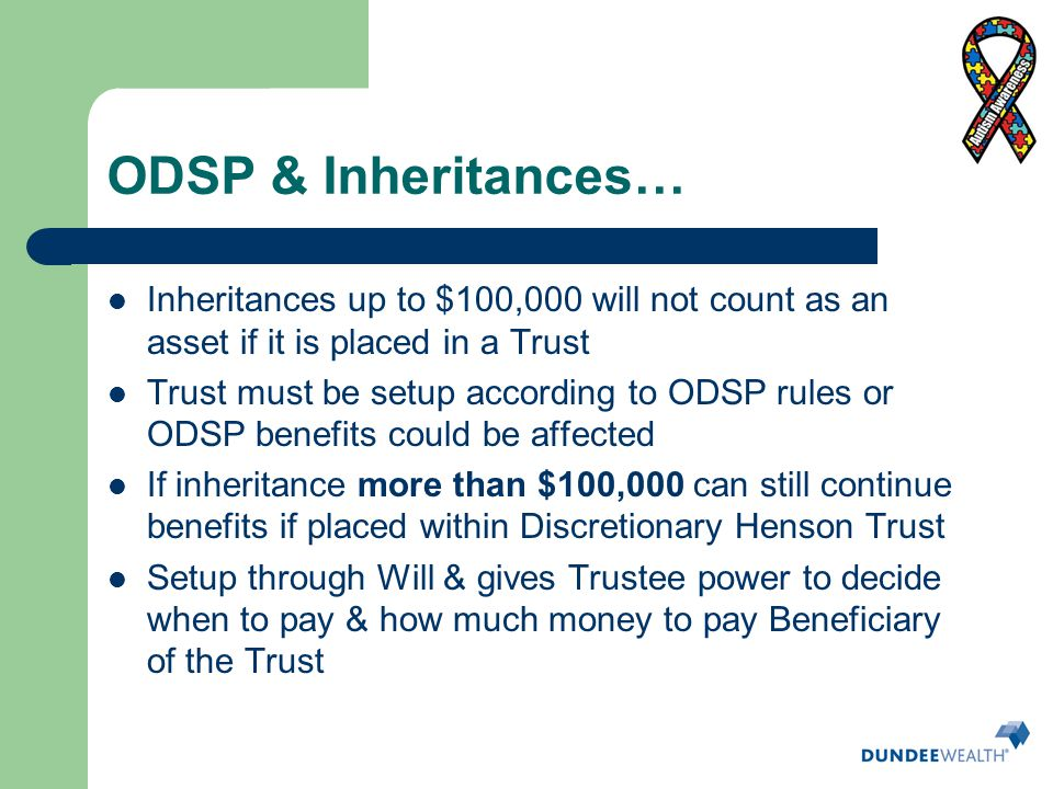 ODSP & Inheritances… Inheritances up to $100,000 will not count as an asset if it is placed in a Trust.