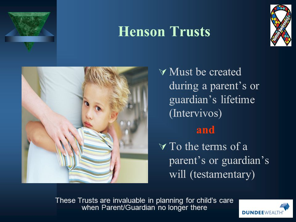 Henson Trusts Must be created during a parent's or guardian's lifetime (Intervivos) and.