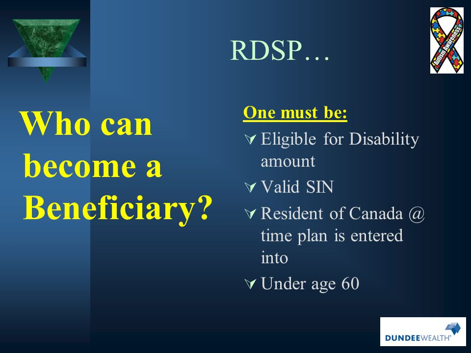 RDSP… Who can become a Beneficiary One must be:
