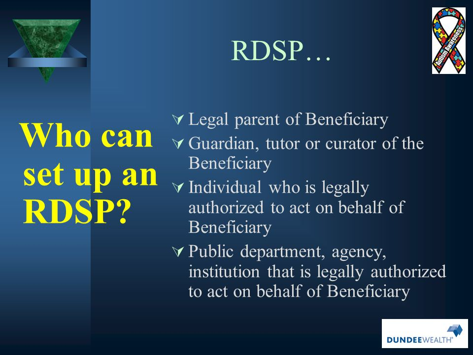 RDSP… Legal parent of Beneficiary Who can set up an RDSP