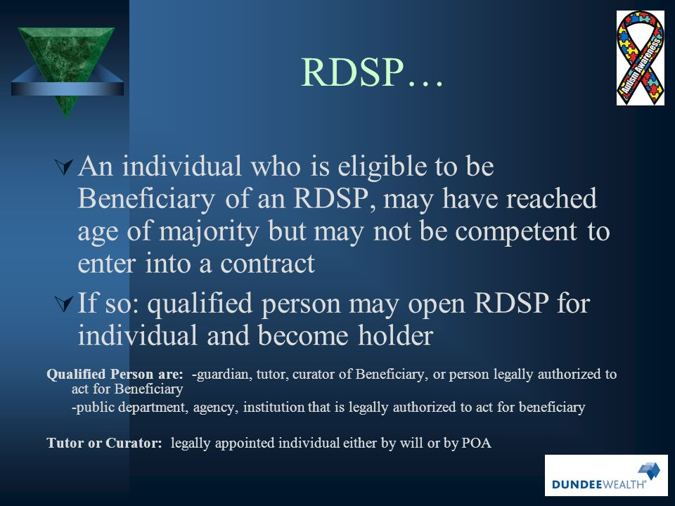 RDSP… An individual who is eligible to be Beneficiary of an RDSP, may have reached age of majority but may not be competent to enter into a contract.