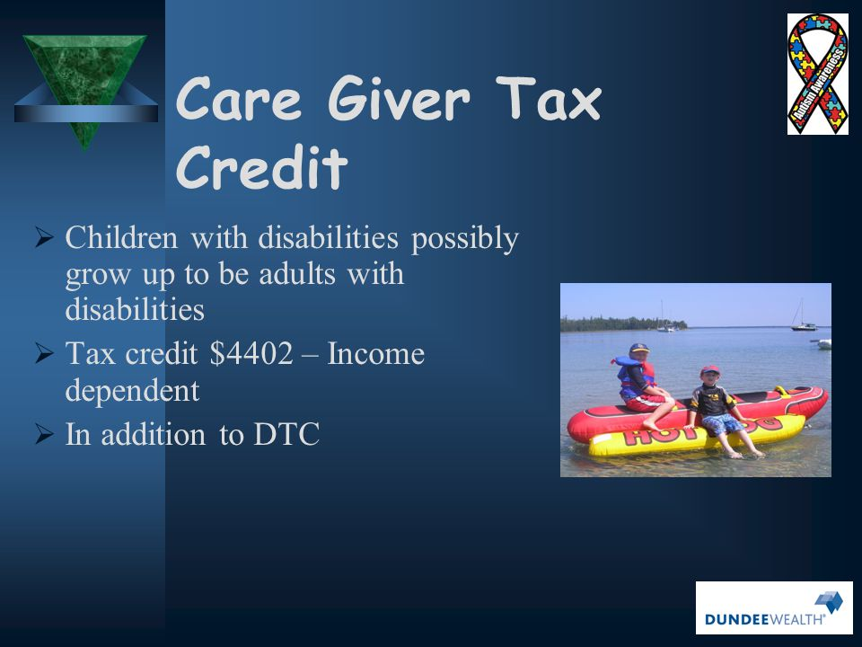 Care Giver Tax Credit Children with disabilities possibly grow up to be adults with disabilities. Tax credit $4402 – Income dependent.