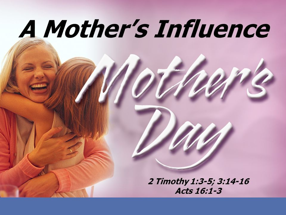 A Mother's Influence 2 Timothy 1:3-5; 3:14-16 Acts 16:1-3