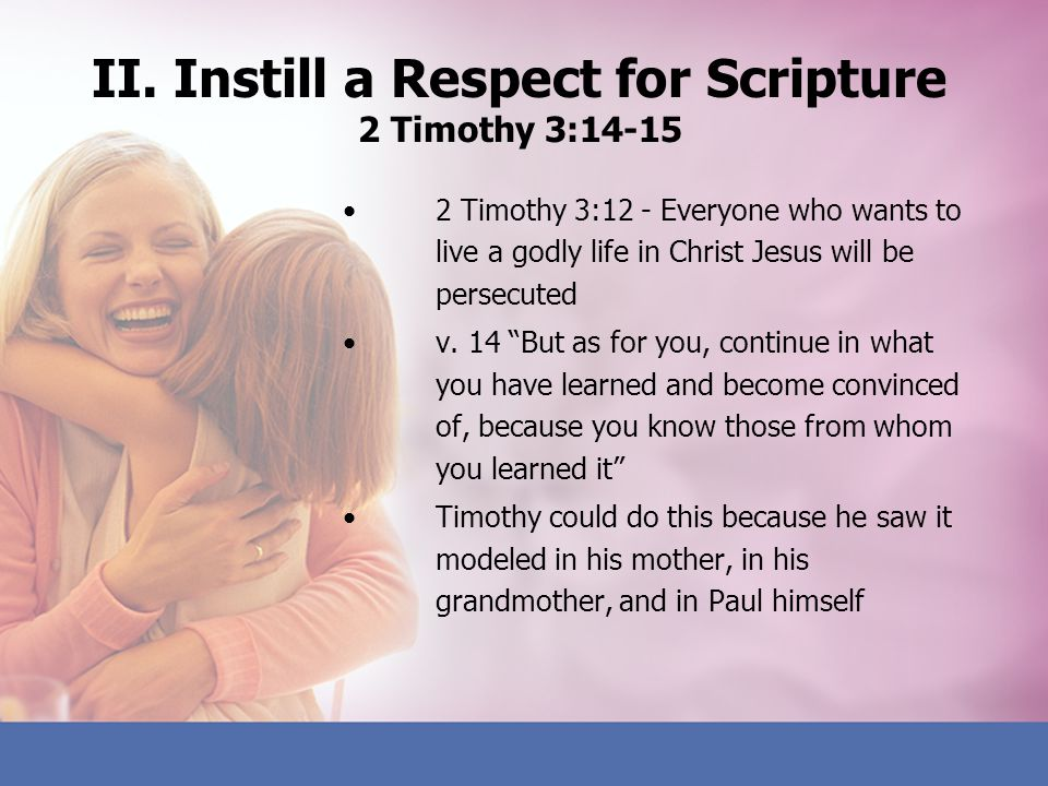II. Instill a Respect for Scripture 2 Timothy 3:14-15