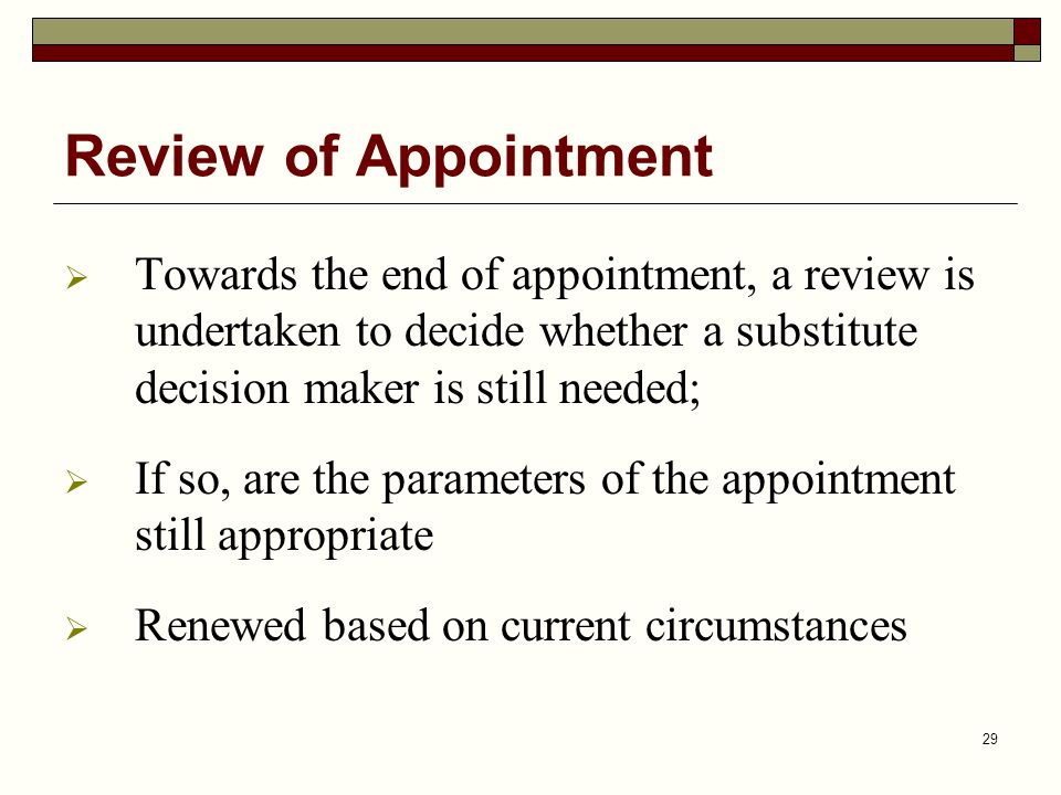 Review of Appointment Towards the end of appointment, a review is undertaken to decide whether a substitute decision maker is still needed;