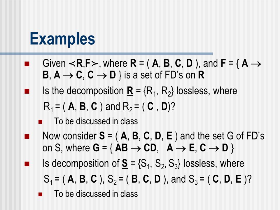 Examples Given ≺R,F≻, where R = ( A, B, C, D ), and F = { A  B, A  C, C  D } is a set of FD's on R.