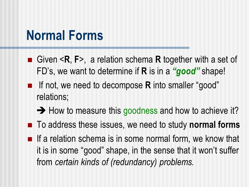 Normal Forms Given <R, F>, a relation schema R together with a set of FD's, we want to determine if R is in a good shape!