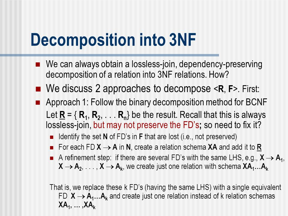 Decomposition into 3NF We can always obtain a lossless-join, dependency-preserving decomposition of a relation into 3NF relations. How