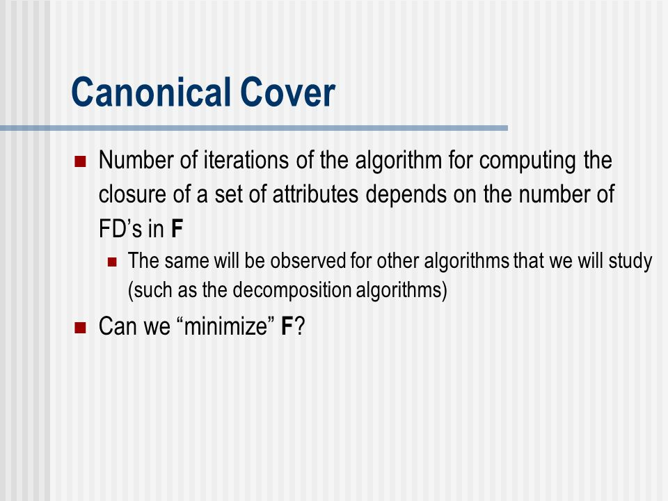 Canonical Cover Number of iterations of the algorithm for computing the closure of a set of attributes depends on the number of FD's in F.
