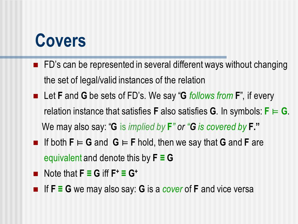 Covers FD's can be represented in several different ways without changing the set of legal/valid instances of the relation.