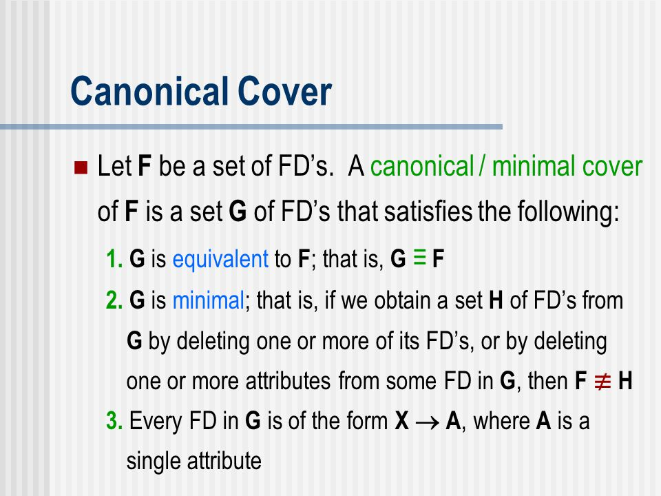 Canonical Cover Let F be a set of FD's. A canonical / minimal cover of F is a set G of FD's that satisfies the following: