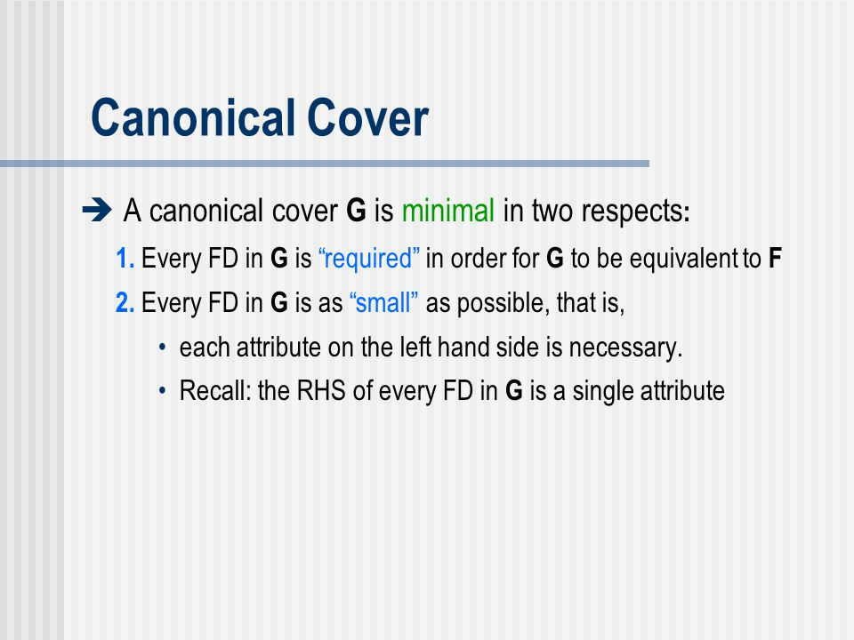 Canonical Cover  A canonical cover G is minimal in two respects: