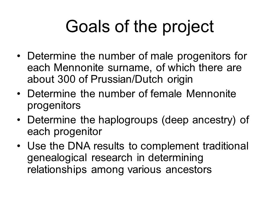 Goals of the project Determine the number of male progenitors for each Mennonite surname, of which there are about 300 of Prussian/Dutch origin.