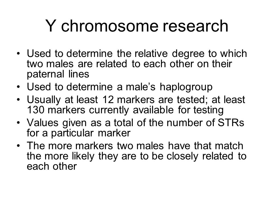 Y chromosome research Used to determine the relative degree to which two males are related to each other on their paternal lines.