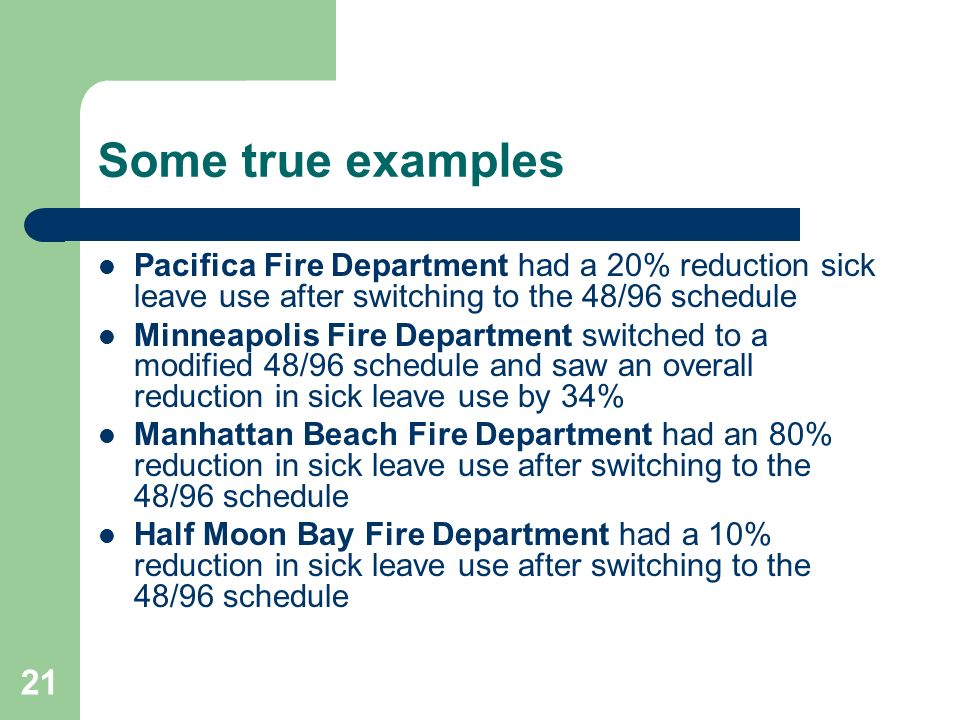 Some true examples Pacifica Fire Department had a 20% reduction sick leave use after switching to the 48/96 schedule.