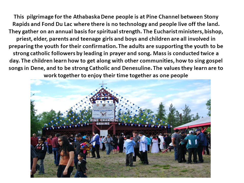 This pilgrimage for the Athabaska Dene people is at Pine Channel between Stony Rapids and Fond Du Lac where there is no technology and people live off the land.