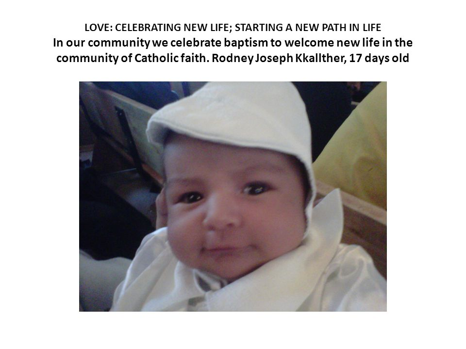 LOVE: CELEBRATING NEW LIFE; STARTING A NEW PATH IN LIFE In our community we celebrate baptism to welcome new life in the community of Catholic faith.