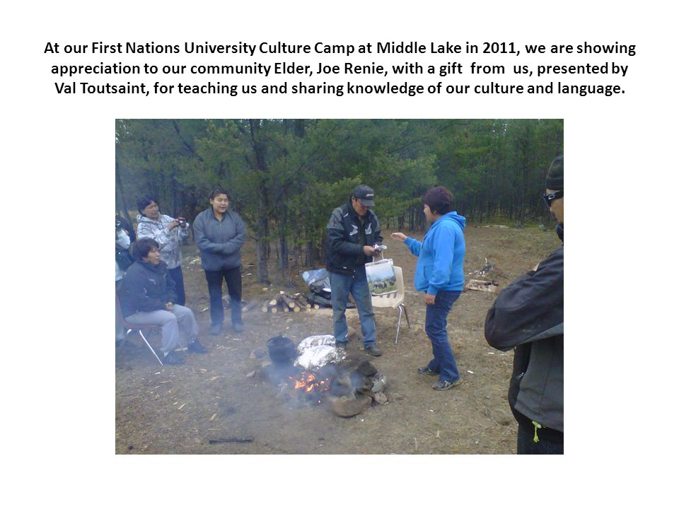 At our First Nations University Culture Camp at Middle Lake in 2011, we are showing appreciation to our community Elder, Joe Renie, with a gift from us, presented by Val Toutsaint, for teaching us and sharing knowledge of our culture and language.