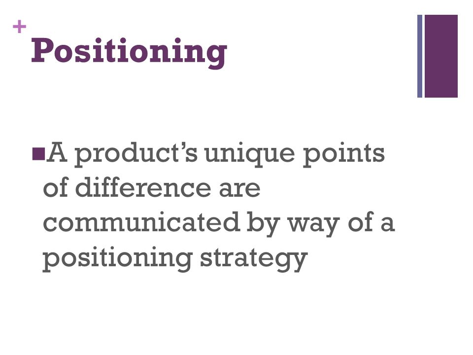Positioning A product's unique points of difference are communicated by way of a positioning strategy.
