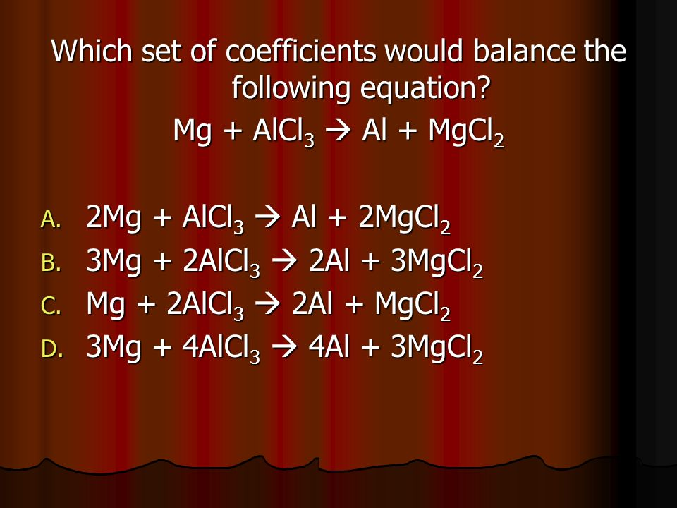 Which set of coefficients would balance the following equation