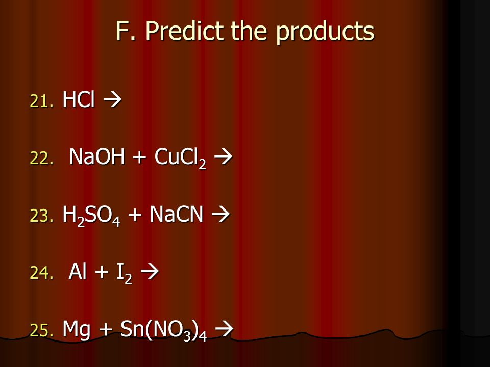 F. Predict the products HCl  NaOH + CuCl2  H2SO4 + NaCN  Al + I2 