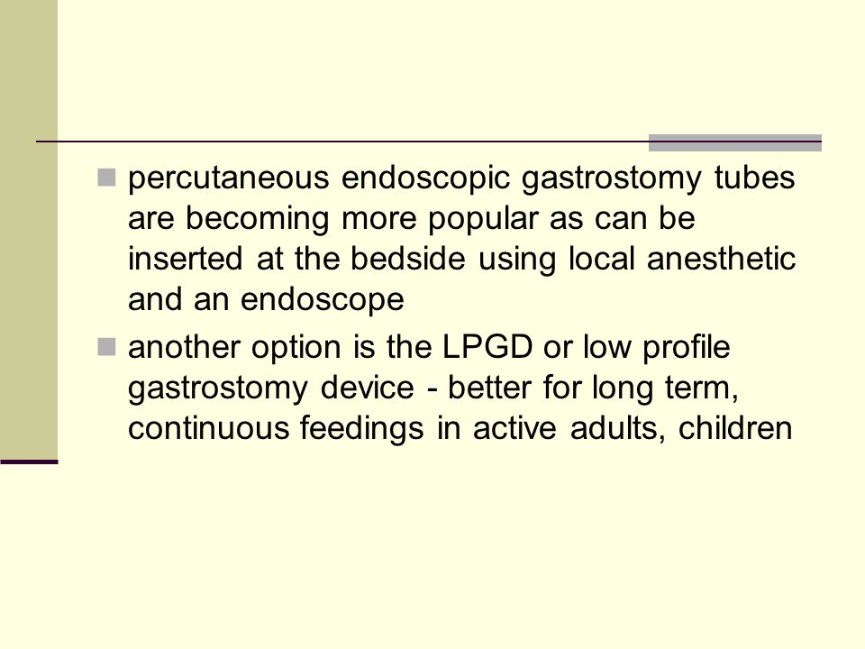 percutaneous endoscopic gastrostomy tubes are becoming more popular as can be inserted at the bedside using local anesthetic and an endoscope