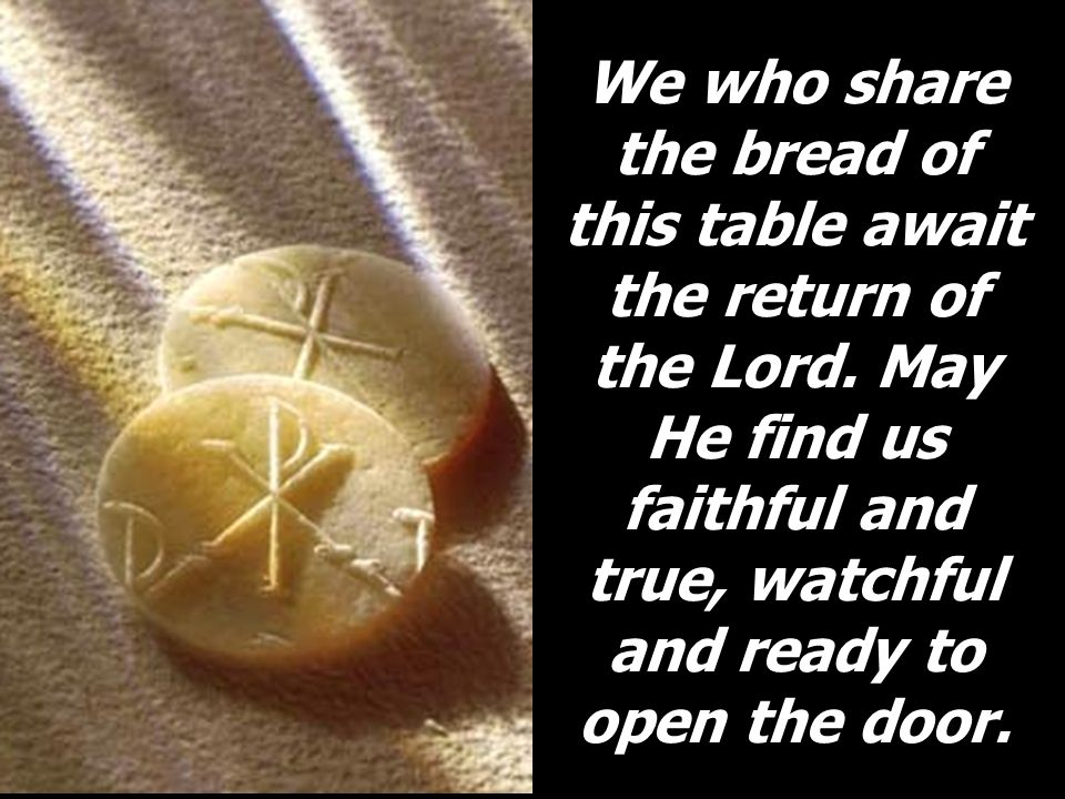 We who share the bread of this table await the return of the Lord