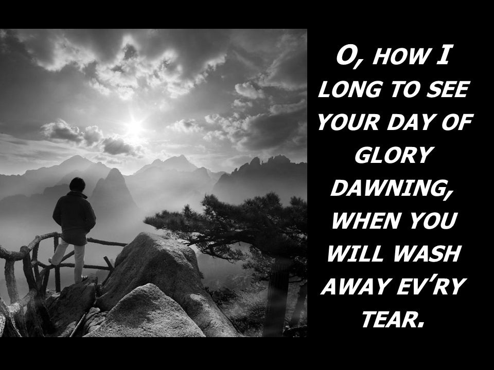 O, how I long to see your day of glory dawning, when you will wash away ev'ry tear.