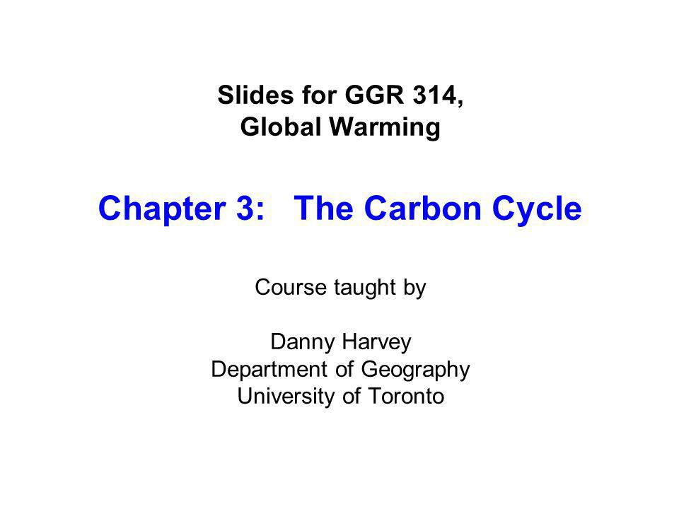 Slides for GGR 314, Global Warming Chapter 3: The Carbon Cycle Course taught by Danny Harvey Department of Geography University of Toronto