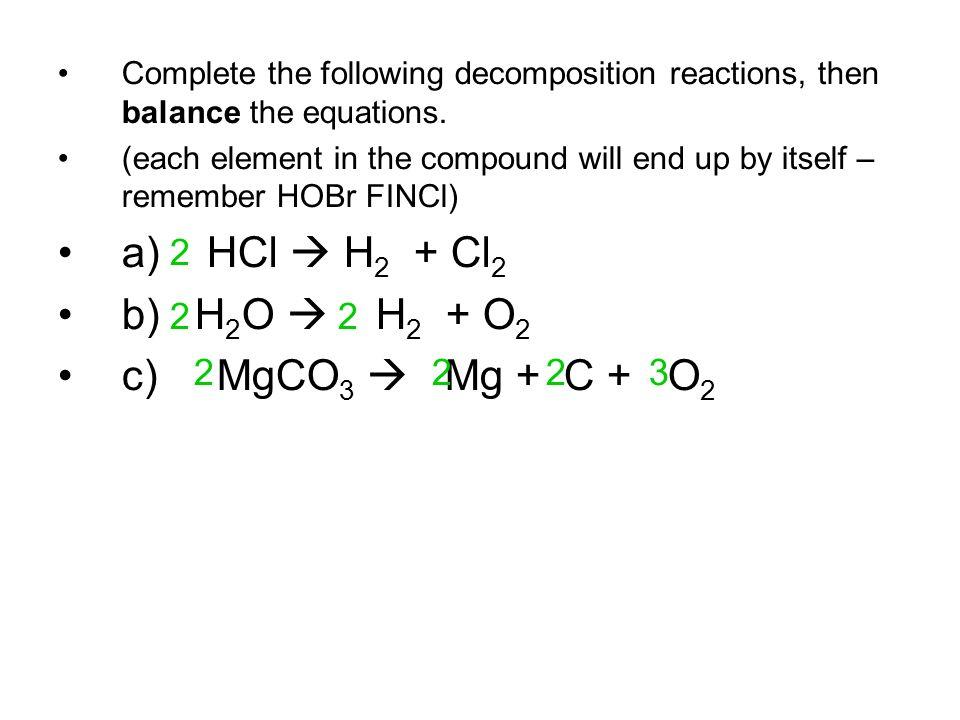 a) HCl  H2 + Cl2 b) H2O  H2 + O2 c) MgCO3  Mg + C + O2 2 2 2