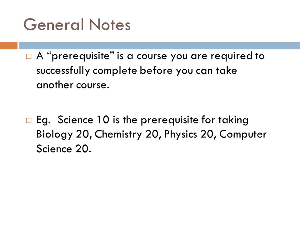 General Notes A prerequisite is a course you are required to successfully complete before you can take another course.