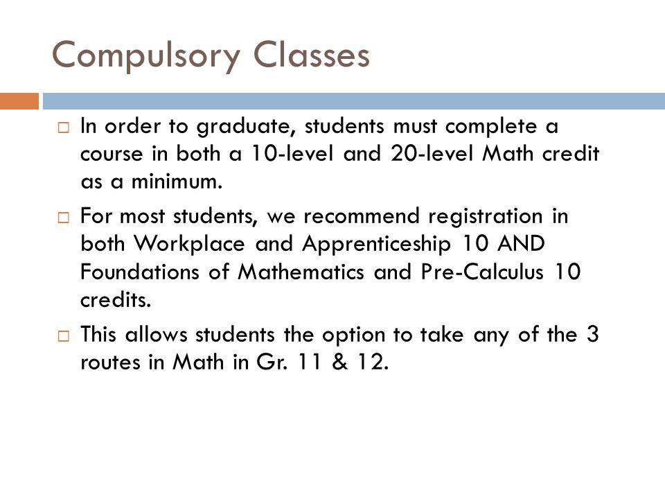 Compulsory Classes In order to graduate, students must complete a course in both a 10-level and 20-level Math credit as a minimum.