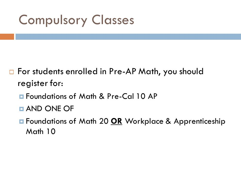 Compulsory Classes For students enrolled in Pre-AP Math, you should register for: Foundations of Math & Pre-Cal 10 AP.