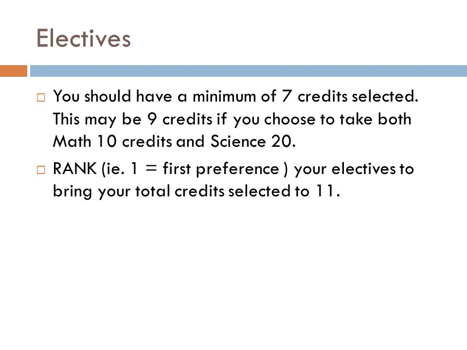 Electives You should have a minimum of 7 credits selected. This may be 9 credits if you choose to take both Math 10 credits and Science 20.