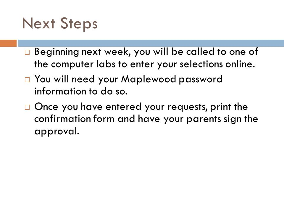 Next Steps Beginning next week, you will be called to one of the computer labs to enter your selections online.