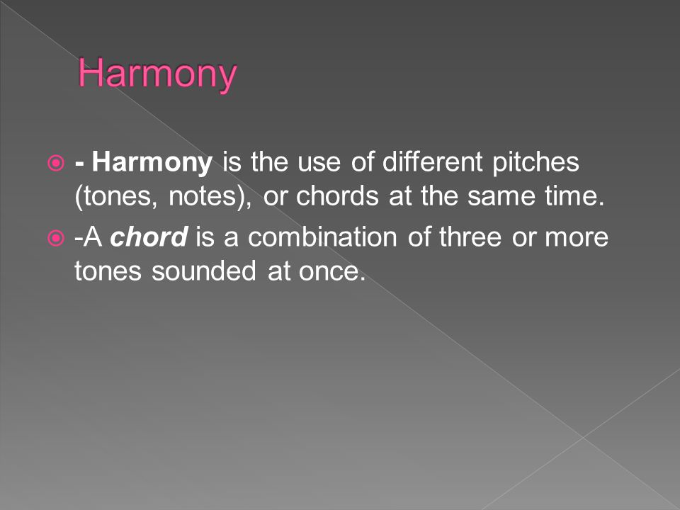 Harmony - Harmony is the use of different pitches (tones, notes), or chords at the same time.
