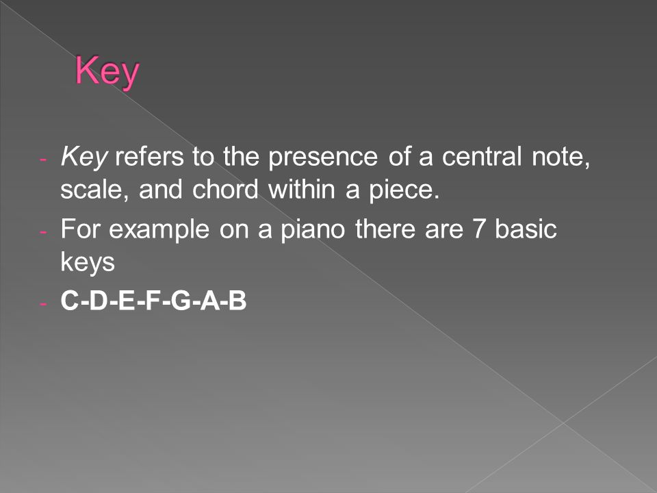 Key Key refers to the presence of a central note, scale, and chord within a piece. For example on a piano there are 7 basic keys.