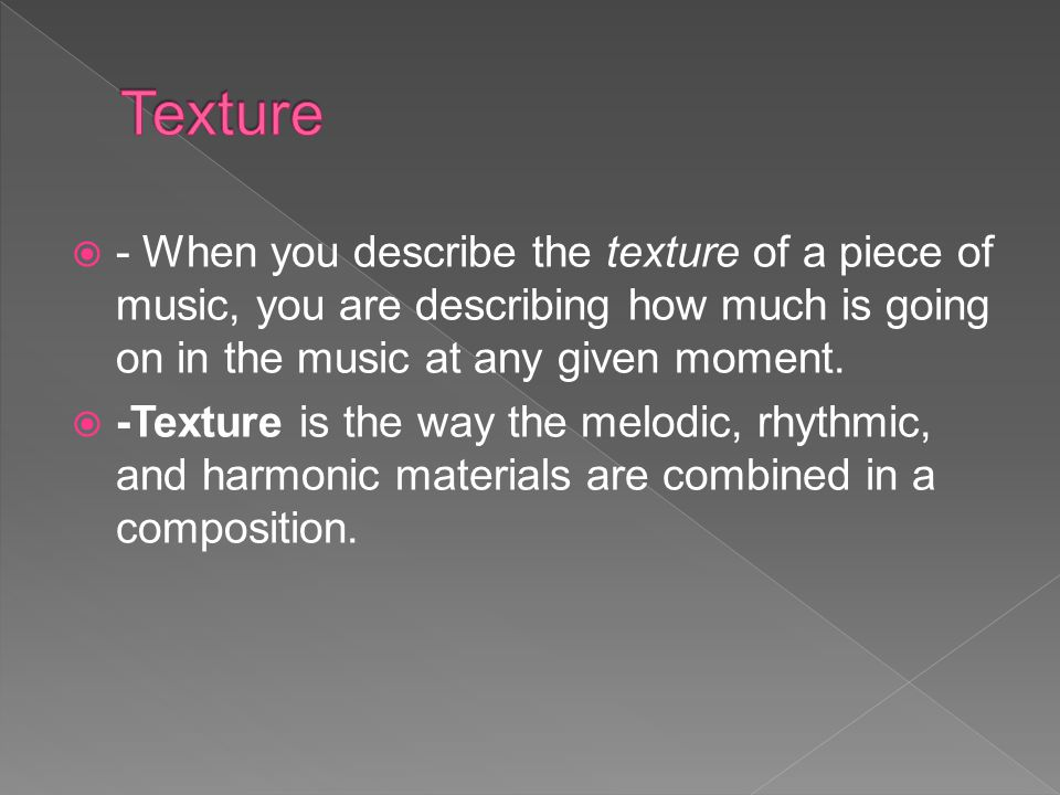 Texture - When you describe the texture of a piece of music, you are describing how much is going on in the music at any given moment.