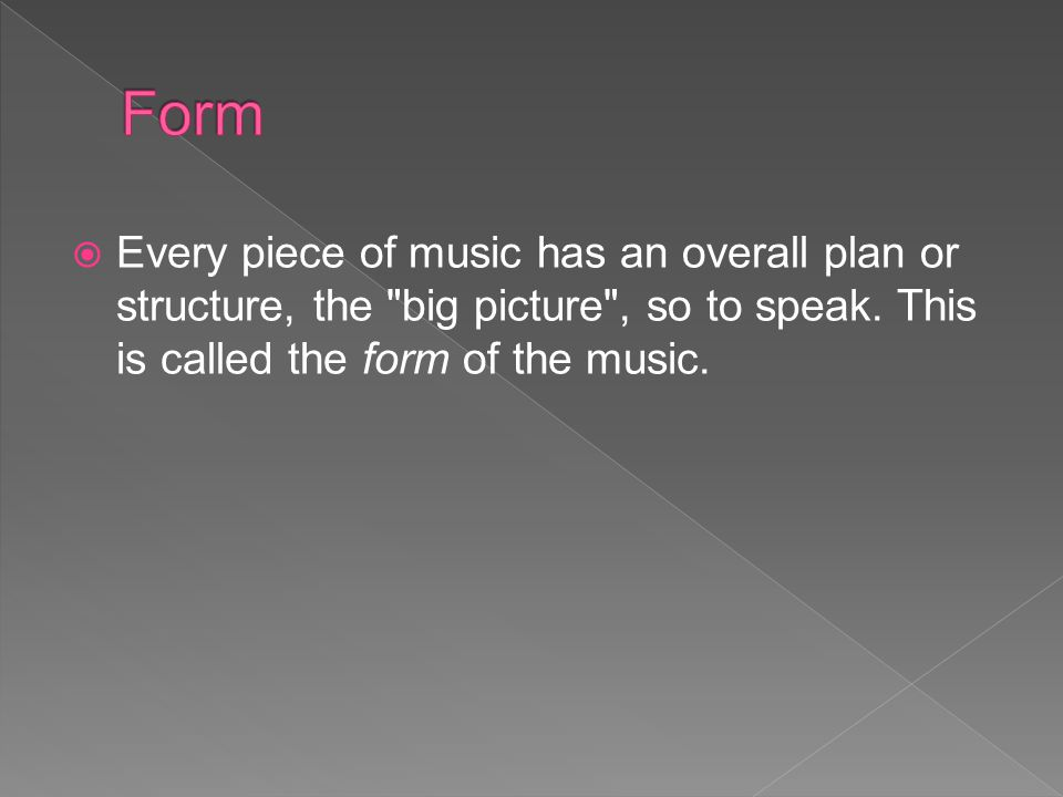 Form Every piece of music has an overall plan or structure, the big picture , so to speak.