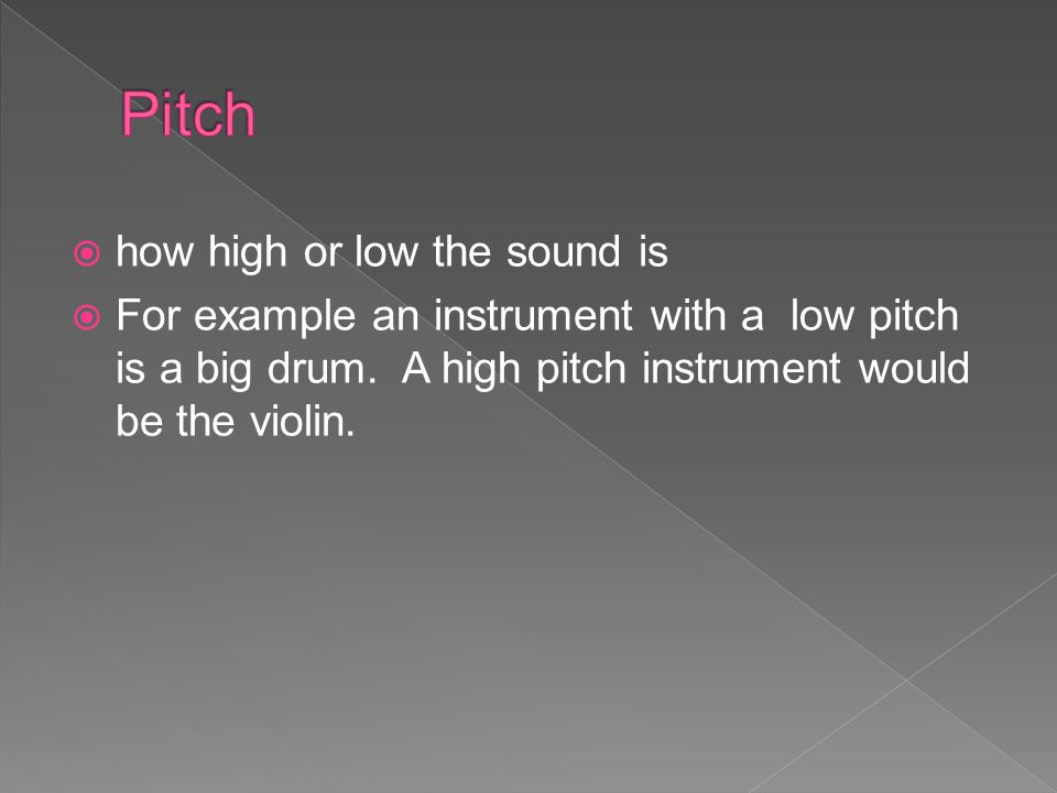 Pitch how high or low the sound is