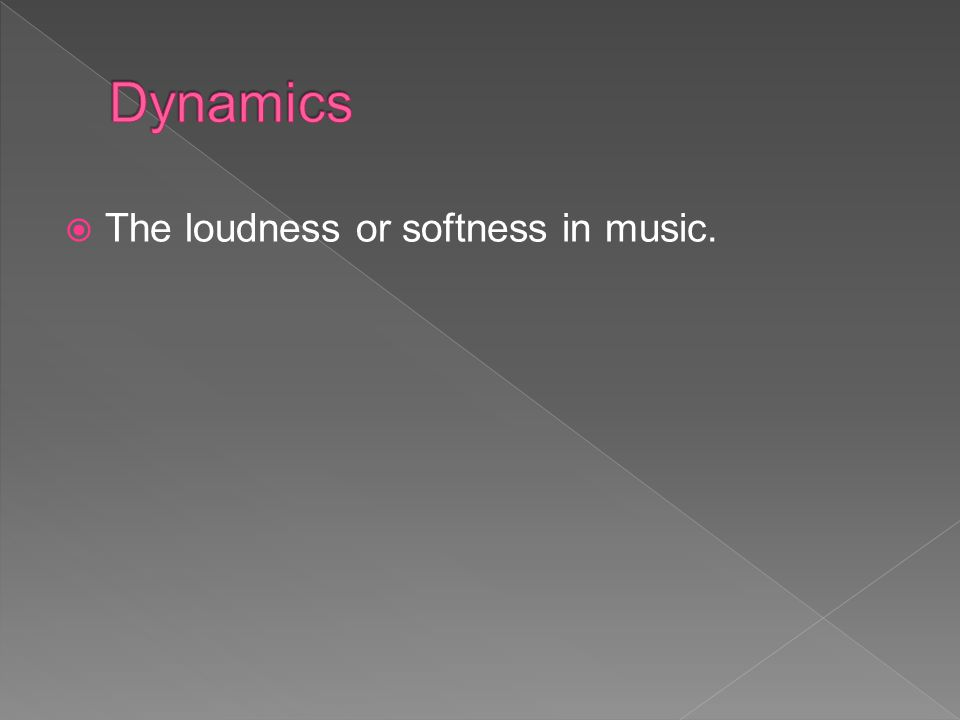 Dynamics The loudness or softness in music.