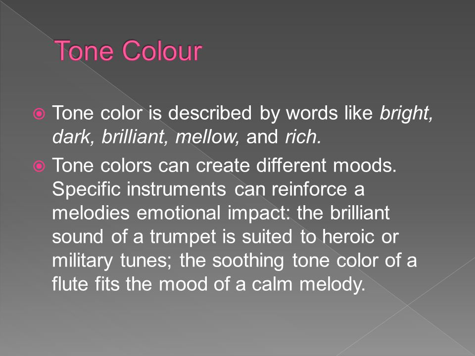 Tone Colour Tone color is described by words like bright, dark, brilliant, mellow, and rich.