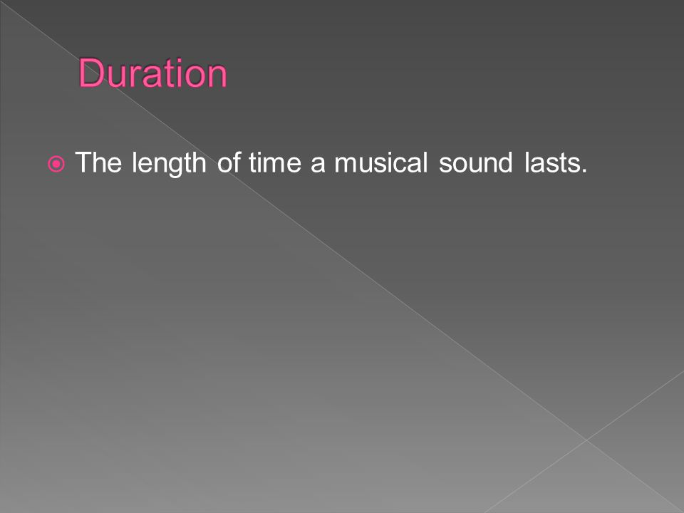 Duration The length of time a musical sound lasts.