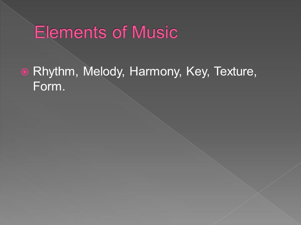 Elements of Music Rhythm, Melody, Harmony, Key, Texture, Form.