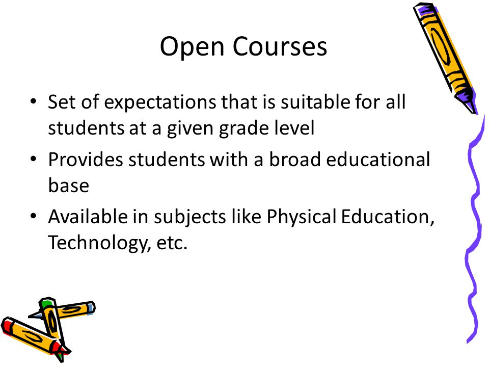 Open Courses Set of expectations that is suitable for all students at a given grade level. Provides students with a broad educational base.