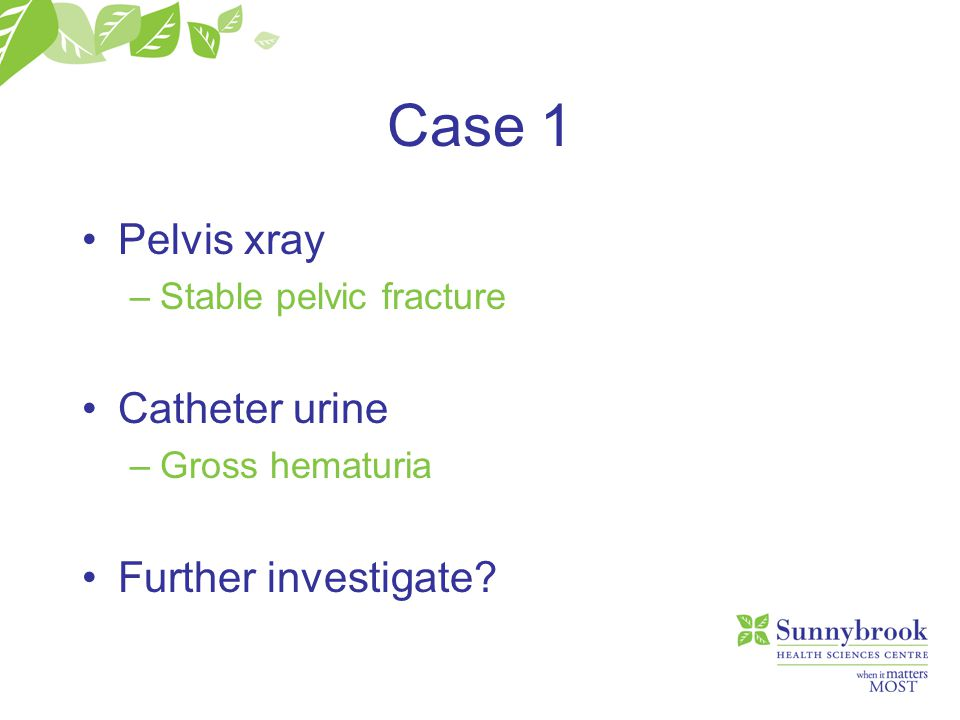 Case 1 Pelvis xray Catheter urine Further investigate