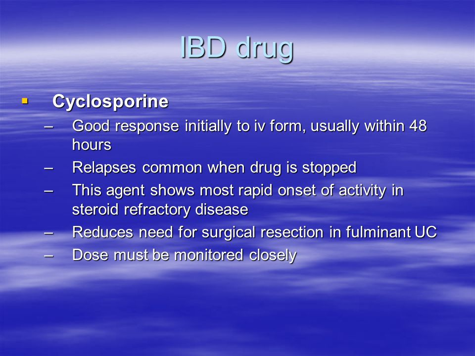 IBD drug Cyclosporine. Good response initially to iv form, usually within 48 hours. Relapses common when drug is stopped.