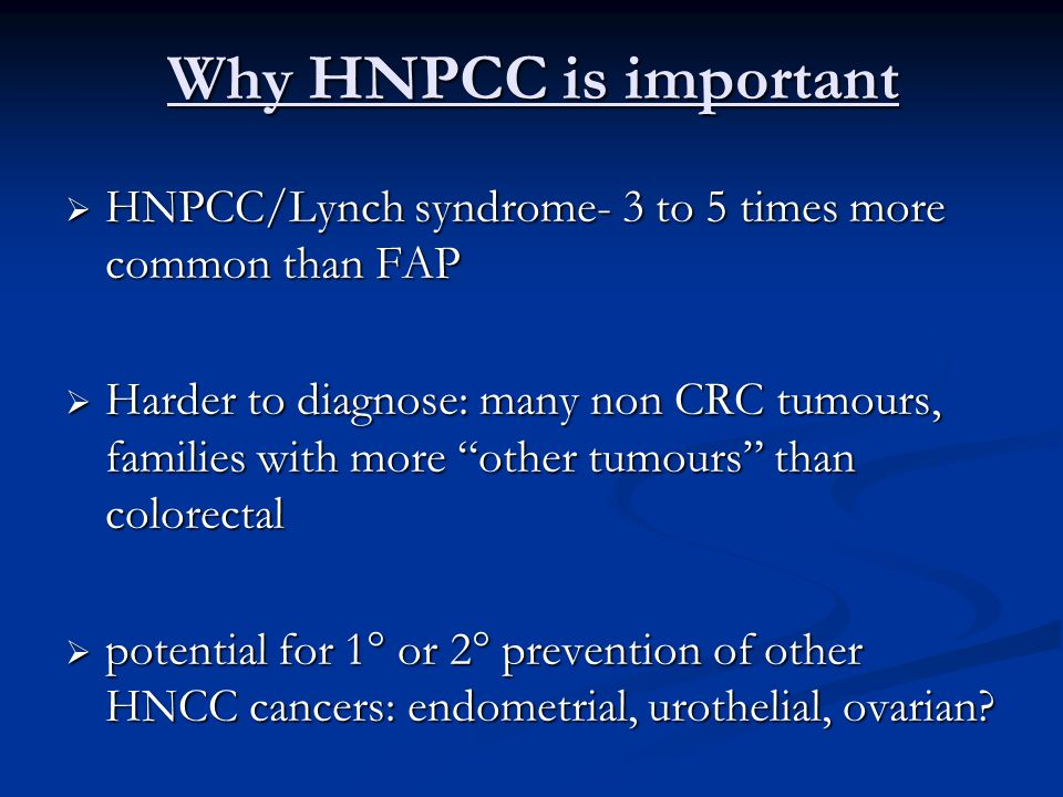Why HNPCC is important HNPCC/Lynch syndrome- 3 to 5 times more common than FAP.