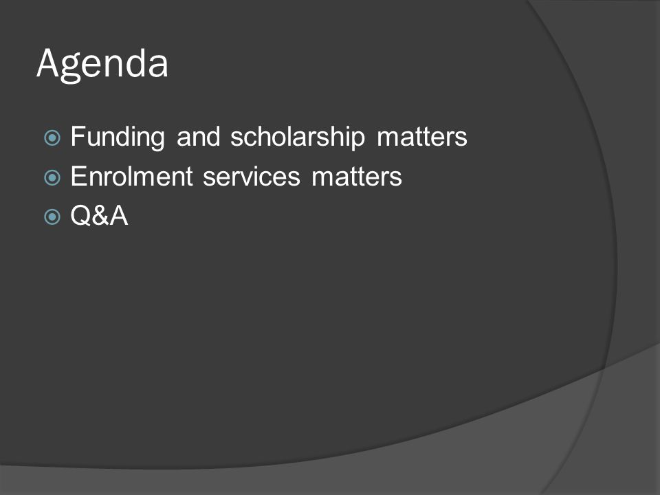 Agenda Funding and scholarship matters Enrolment services matters Q&A