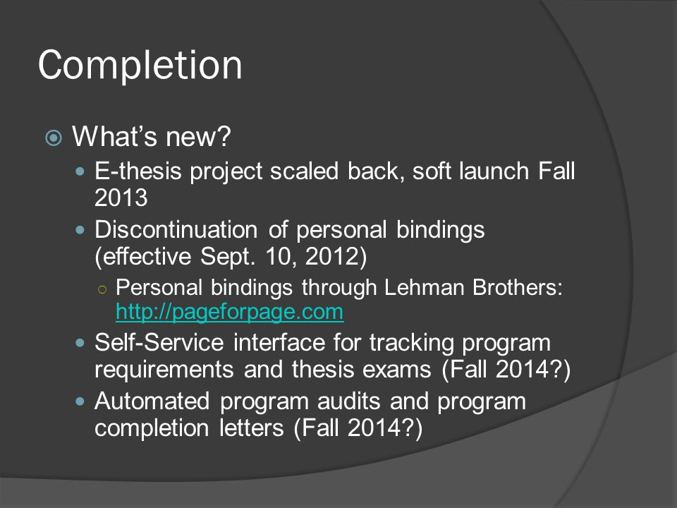 Completion What's new E-thesis project scaled back, soft launch Fall 2013. Discontinuation of personal bindings (effective Sept. 10, 2012)